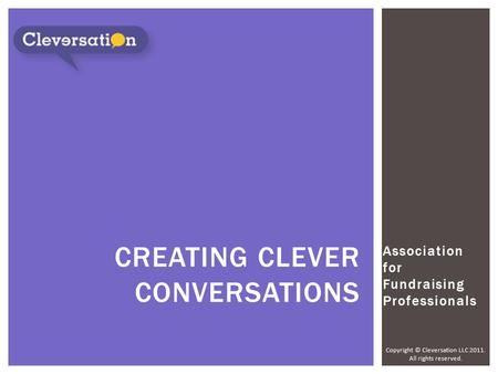 Copyright © Cleversation LLC 2011. All rights reserved. Association for Fundraising Professionals CREATING CLEVER CONVERSATIONS.