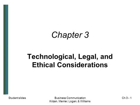 Student slidesBusiness Communication Krizan, Merrier, Logan, & Williams Ch 3 - 1 Chapter 3 Technological, Legal, and Ethical Considerations.