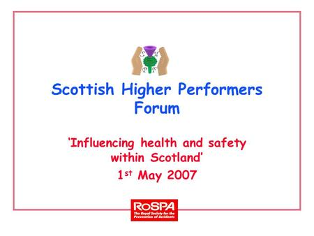 Scottish Higher Performers Forum 'Influencing health and safety within Scotland' 1 st May 2007.
