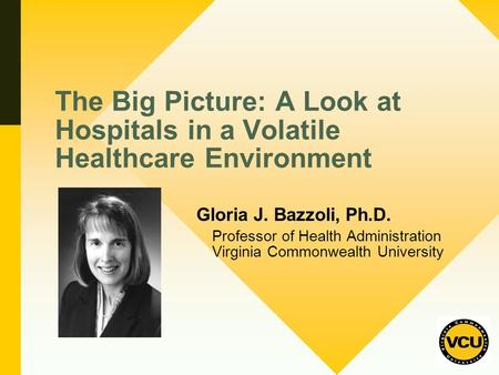 The Big Picture: A Look at Hospitals in a Volatile Healthcare Environment Gloria J. Bazzoli, Ph.D. Professor of Health Administration Virginia Commonwealth.