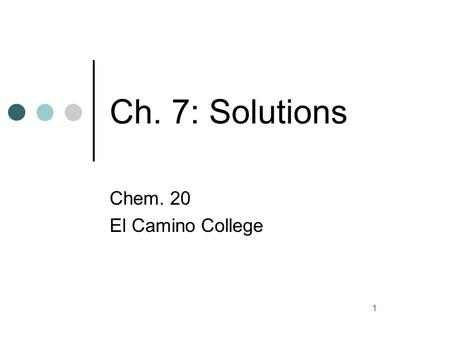 1 Ch. 7: Solutions Chem. 20 El Camino College. 2 Terminology The solute is dissolved in the solvent. The solute is usually in smaller amount, and the.