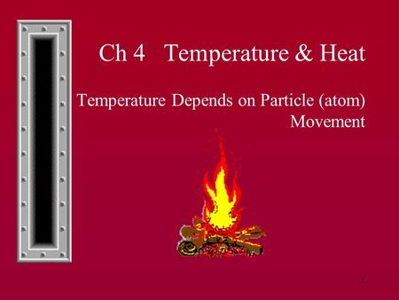 1 Ch 4 Temperature & Heat 4.1Temperature Depends on Particle (atom) Movement.