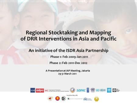 Regional Stocktaking and Mapping of DRR Interventions in Asia and Pacific An initiative of the ISDR Asia Partnership Phase 1: Feb 2009-Jan 2011 Phase 2:
