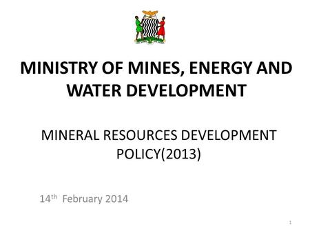MINERAL RESOURCES DEVELOPMENT POLICY(2013) 14 th February 2014 MINISTRY OF MINES, ENERGY AND WATER DEVELOPMENT 1.