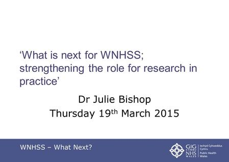 'What is next for WNHSS; strengthening the role for research in practice' Dr Julie Bishop Thursday 19 th March 2015 WNHSS – What Next?