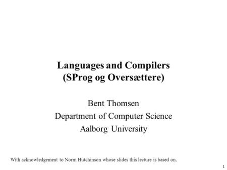 1 <strong>Languages</strong> and Compilers (SProg og Oversættere) Bent Thomsen Department of Computer Science Aalborg University With acknowledgement to Norm Hutchinson.