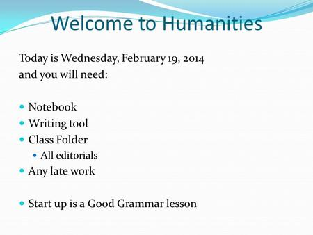Welcome to Humanities Today is Wednesday, February 19, 2014 and you will need: Notebook Writing tool Class Folder All editorials Any late work Start up.