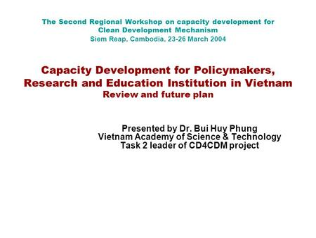 The Second Regional Workshop on capacity development for Clean Development Mechanism Siem Reap, Cambodia, 23-26 March 2004 Capacity Development for Policymakers,