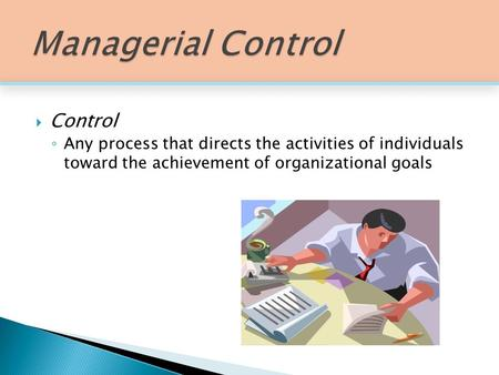 Control ◦ Any process that directs the activities of individuals toward the achievement of organizational goals.