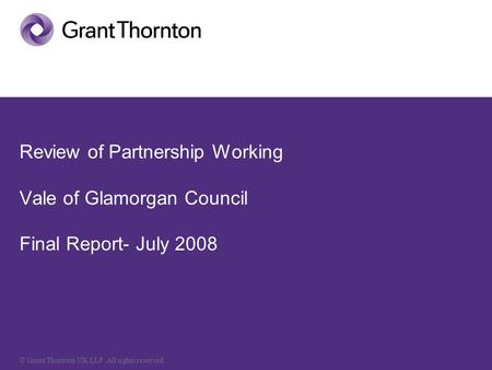 © Grant Thornton UK LLP. All rights reserved. Review of Partnership Working Vale of Glamorgan Council Final Report- July 2008.