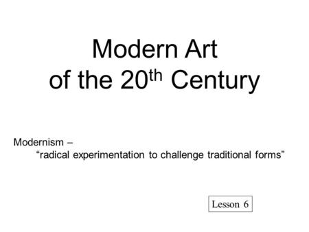 "Modern Art of the 20 th Century Modernism – ""radical experimentation to challenge traditional forms"" Lesson 6."