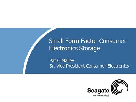 Small Form Factor Consumer Electronics Storage Pat O'Malley Sr. Vice President Consumer Electronics.