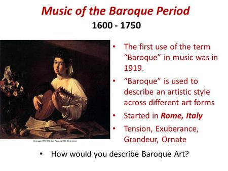 "Music of the Baroque Period 1600 - 1750 The first use of the term ""Baroque"" in music was in 1919. ""Baroque"" is used to describe an artistic style across."