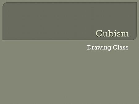 Drawing Class.  Cubism is a specific movement in art history  Cubism started around 1907 and still influences artists today  One of the most famous.