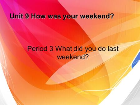Unit 9 How was your weekend? Period 3 What did you do last weekend?