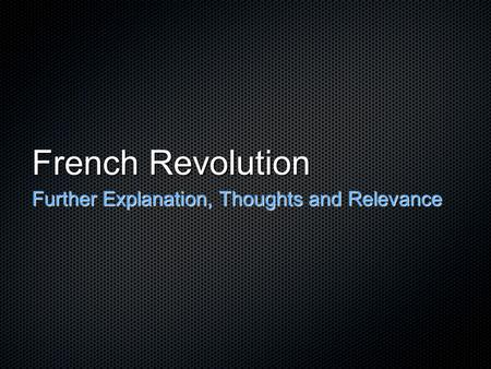 French Revolution Further Explanation, Thoughts and Relevance.