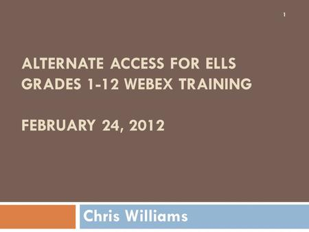 ALTERNATE ACCESS FOR ELLS GRADES 1-12 WEBEX TRAINING FEBRUARY 24, 2012 Chris Williams 1.