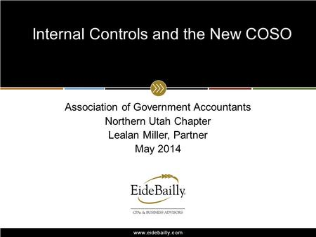 Www.eidebailly.com Association of Government Accountants Northern Utah Chapter Lealan Miller, Partner May 2014 Internal Controls and the New COSO.