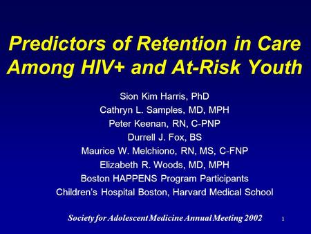 1 Predictors of Retention in Care Among HIV+ and At-Risk Youth Sion Kim Harris, PhD Cathryn L. Samples, MD, MPH Peter Keenan, RN, C-PNP Durrell J. Fox,