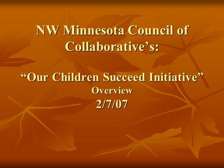 "NW Minnesota Council of Collaborative's: ""Our Children Succeed Initiative"" Overview 2/7/07."