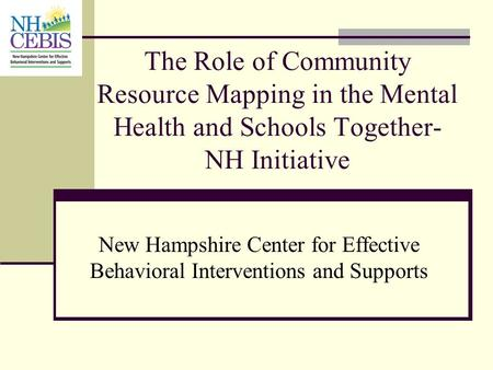 The Role of Community Resource Mapping in the Mental Health and Schools Together-NH Initiative New Hampshire Center for Effective Behavioral Interventions.