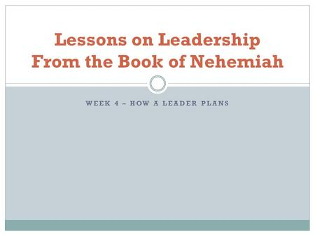 WEEK 4 – HOW A LEADER PLANS Lessons on Leadership From the Book of Nehemiah.