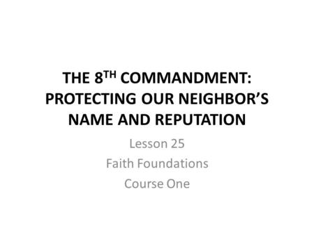 THE 8 TH COMMANDMENT: PROTECTING OUR NEIGHBOR'S NAME AND REPUTATION Lesson 25 Faith Foundations Course One.