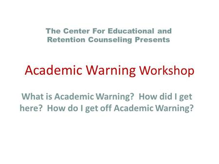 What is Academic Warning? How did I get here? How do I get off Academic Warning? The Center For Educational and Retention Counseling Presents Academic.