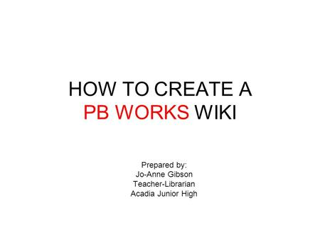 HOW TO CREATE A PB WORKS WIKI Prepared by: Jo-Anne Gibson Teacher-Librarian Acadia Junior High.