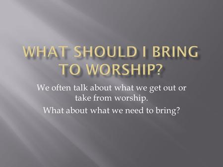 We often talk about what we get out or take from worship. What about what we need to bring?