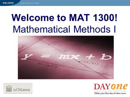 Welcome to MAT 1300! Mathematical Methods I. Your Course Text is Available at the Bookstore NOW! MAT 1300 Instructed by: Professor Blute Professor Li.