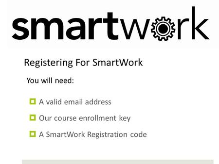  A valid email address  Our course enrollment key  A SmartWork Registration code Registering For SmartWork You will need: