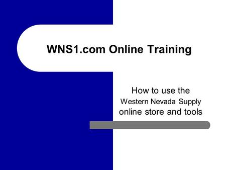 WNS1.com Online Training How to use the Western Nevada Supply online store and tools.