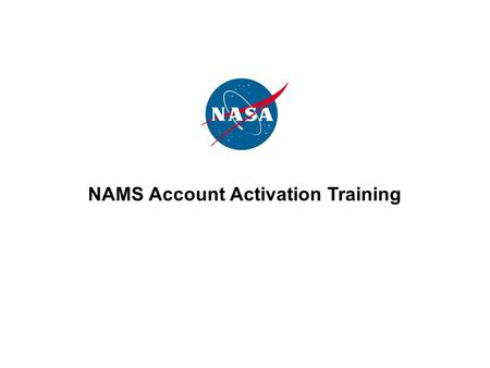 NAMS Account Activation Training. 2 What is NAMS? The NASA Account Management System is NASA's centralized process for requesting and maintaining accounts.