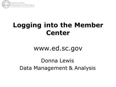 Logging into the Member Center www.ed.sc.gov Donna Lewis Data Management & Analysis.