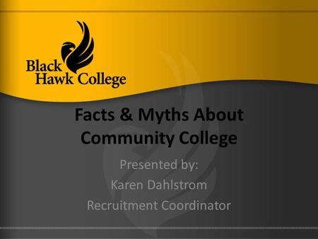 Facts & Myths About Community College Presented by: Karen Dahlstrom Recruitment Coordinator.