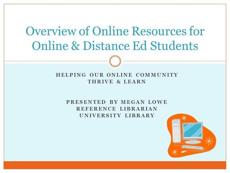HELPING OUR ONLINE COMMUNITY THRIVE & LEARN PRESENTED BY MEGAN LOWE REFERENCE LIBRARIAN UNIVERSITY LIBRARY Overview of Online Resources for Online & Distance.