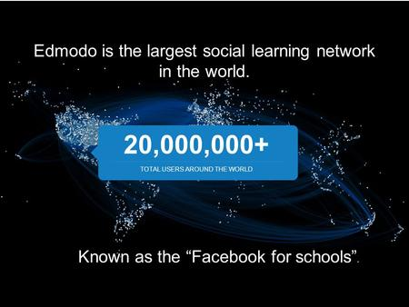 "Edmodo is the largest social learning network in the world. 20,000,000+ TOTAL USERS AROUND THE WORLD Known as the ""Facebook for schools""."