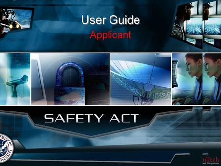 UNCLASSIFIED User Guide Applicant. UNCLASSIFIED Table of Contents What is the SAFETY Act? Applicant Guide Help Desk.