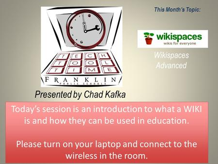 Presented by Chad Kafka This Month's Topic: Wikispaces Advanced Today's session is an introduction to what a WIKI is and how they can be used in education.