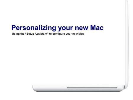 "Using the ""Setup Assistant"" to configure your new Mac Personalizing your new Mac."