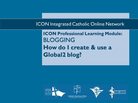 ICON Professional Learning Module: BLOGGING How do I create & use a Global2 blog?  ICON Integrated Catholic Online Network.