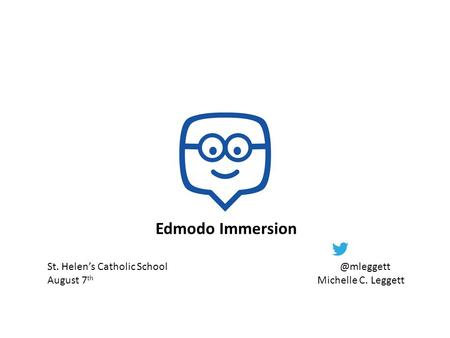 Edmodo Immersion St. Helen's Catholic August 7 th Michelle C. Leggett.