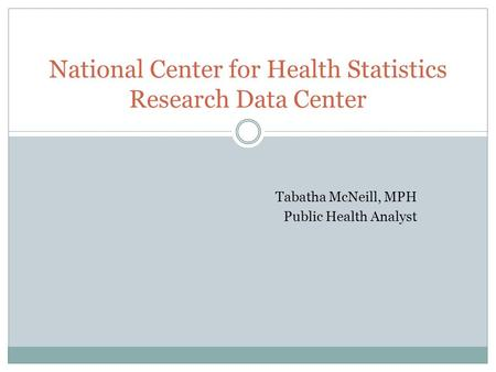 Tabatha McNeill, MPH Public Health Analyst National Center for Health Statistics Research Data Center.