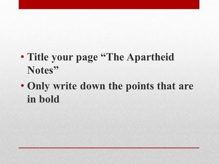 "Title your page ""The Apartheid Notes"" Only write down the points that are in bold."