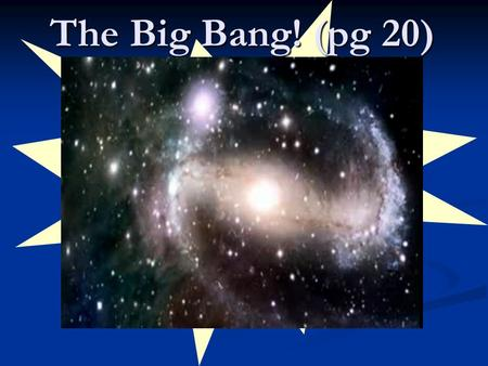 The Big Bang! (pg 20). Origins How did the: How did the: Universe form? Universe form? Solar system / Earth form? Solar system / Earth form? How Do We.