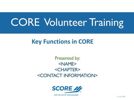CORE Volunteer Training Presented by: Key Functions in CORE July 21, 2014.