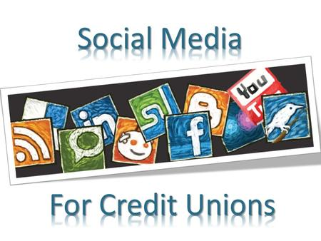 Social Media for Credit Unions? Facebook – Getting Started Adding content Promoting Advertising Summary W E L O O K A T T H I N G S D I F F E R E N T.