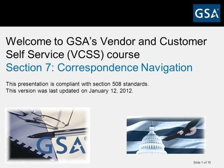 Slide 1 of 19 Welcome to GSA's Vendor and Customer Self Service (VCSS) course Section 7: Correspondence Navigation This presentation is compliant with.