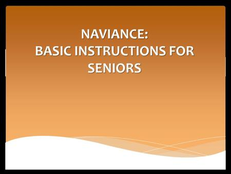 "NAVIANCE: BASIC INSTRUCTIONS FOR SENIORS. Logging-in to NAVIANCE AKA ""Family Connection"" How to log-in: Students were trained on Naviance during the freshman."